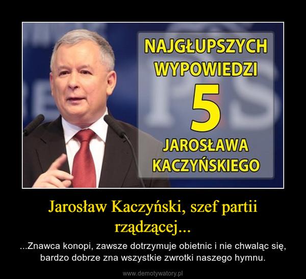 Jarosław Kaczyński, szef partii rządzącej... – ...Znawca konopi, zawsze dotrzymuje obietnic i nie chwaląc się, bardzo dobrze zna wszystkie zwrotki naszego hymnu.