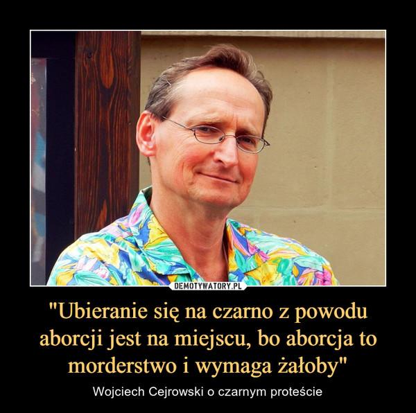 """""""Ubieranie się na czarno z powodu aborcji jest na miejscu, bo aborcja to morderstwo i wymaga żałoby"""" – Wojciech Cejrowski o czarnym proteście"""