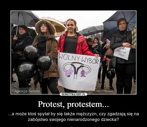 Protest, protestem... – ...a może ktoś spytał by się także mężczyzn, czy zgadzają się na zabójstwo swojego nienarodzonego dziecka?