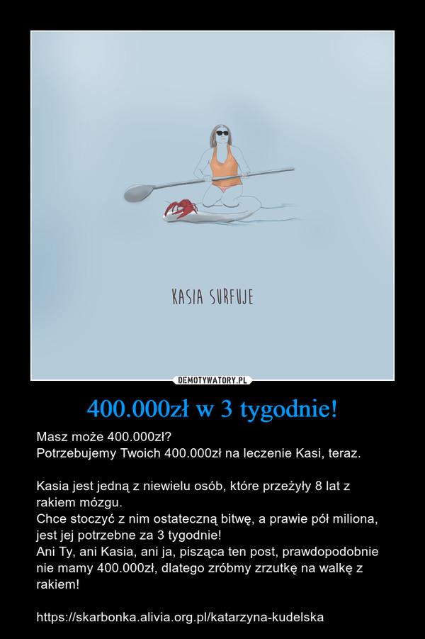 400.000zł w 3 tygodnie! – Masz może 400.000zł?Potrzebujemy Twoich 400.000zł na leczenie Kasi, teraz.Kasia jest jedną z niewielu osób, które przeżyły 8 lat z rakiem mózgu.Chce stoczyć z nim ostateczną bitwę, a prawie pół miliona, jest jej potrzebne za 3 tygodnie!Ani Ty, ani Kasia, ani ja, pisząca ten post, prawdopodobnie nie mamy 400.000zł, dlatego zróbmy zrzutkę na walkę z rakiem! https://skarbonka.alivia.org.pl/katarzyna-kudelska