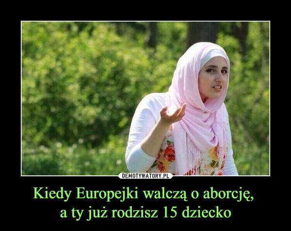 Kiedy Europejki walczą o aborcję, a ty już rodzisz 15 dziecko –
