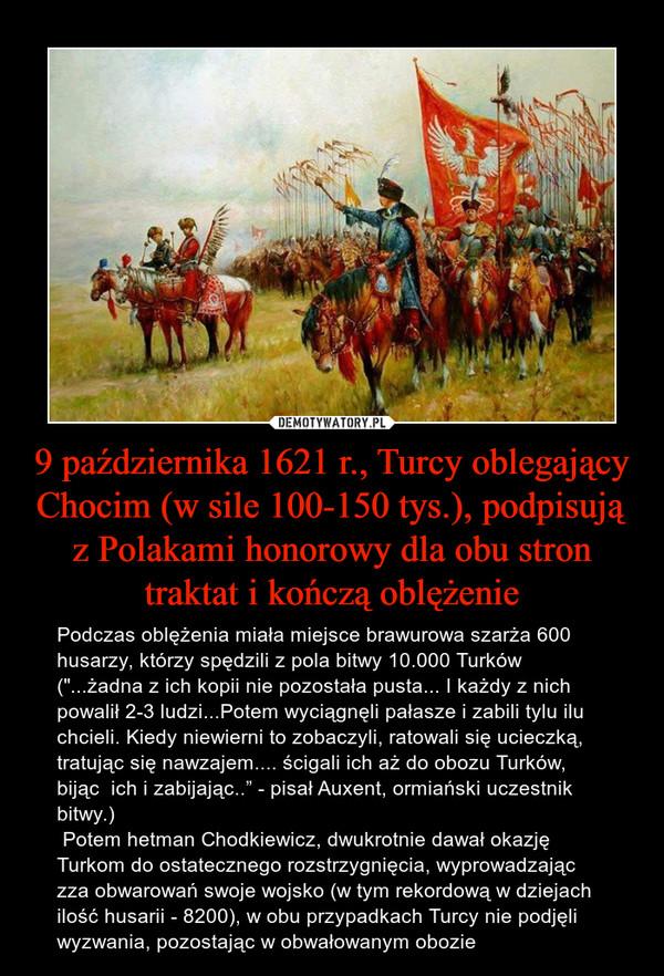 """9 października 1621 r., Turcy oblegający Chocim (w sile 100-150 tys.), podpisują z Polakami honorowy dla obu stron traktat i kończą oblężenie – Podczas oblężenia miała miejsce brawurowa szarża 600 husarzy, którzy spędzili z pola bitwy 10.000 Turków (""""...żadna z ich kopii nie pozostała pusta... I każdy z nich powalił 2-3 ludzi...Potem wyciągnęli pałasze i zabili tylu ilu chcieli. Kiedy niewierni to zobaczyli, ratowali się ucieczką, tratując się nawzajem.... ścigali ich aż do obozu Turków, bijąc  ich i zabijając.."""" - pisał Auxent, ormiański uczestnik bitwy.)  Potem hetman Chodkiewicz, dwukrotnie dawał okazję Turkom do ostatecznego rozstrzygnięcia, wyprowadzając zza obwarowań swoje wojsko (w tym rekordową w dziejach ilość husarii - 8200), w obu przypadkach Turcy nie podjęli wyzwania, pozostając w obwałowanym obozie"""