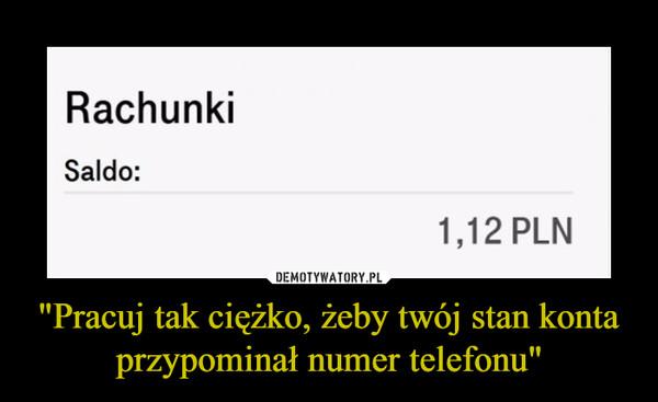 """""""Pracuj tak ciężko, żeby twój stan konta przypominał numer telefonu"""" –  RachunkiSaldo:1,12 PLN"""
