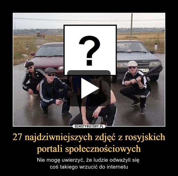 27 najdziwniejszych zdjęć z rosyjskich portali społecznościowych – Nie mogę uwierzyć, że ludzie odważyli się coś takiego wrzucić do internetu