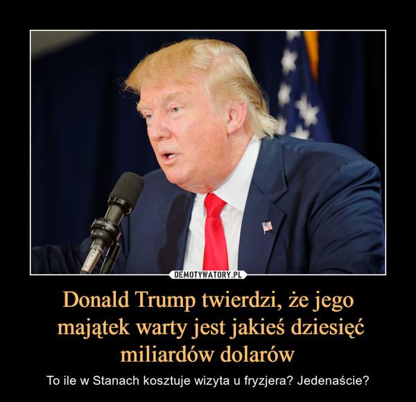 Donald Trump twierdzi, że jego majątek warty jest jakieś dziesięć miliardów dolarów – To ile w Stanach kosztuje wizyta u fryzjera? Jedenaście?