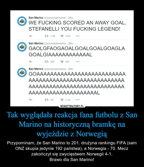 Tak wyglądała reakcja fana futbolu z San Marino na historyczną bramkę na wyjeździe z Norwegią – Przypominam, że San Marino to 201. drużyna rankingu FIFA (sam ONZ skupia jedynie 192 państwa), a Norwegia - 70. Mecz zakończył się zwycięstwem Norwegii 4-1.Brawo dla San Marino! WE FUCKING SCORED AN AWAY GOAL.STEFANELLI YOU FUCKING LEGEND!San MarinoGAOLGFAOGAOALGOALGOALGOAG LAGOALG IAAAAAAAAAAAALSan MarinoGOAAAAAAAAAAAAAAAAAAAAAAAAAAAAAAAAAAAAAAAAAAAAAAAAAAAAAAAAAAAAAAAAAAAAAAAAAAAAAAAAAAAAAAAAAAAAAAAAAAAAAAL