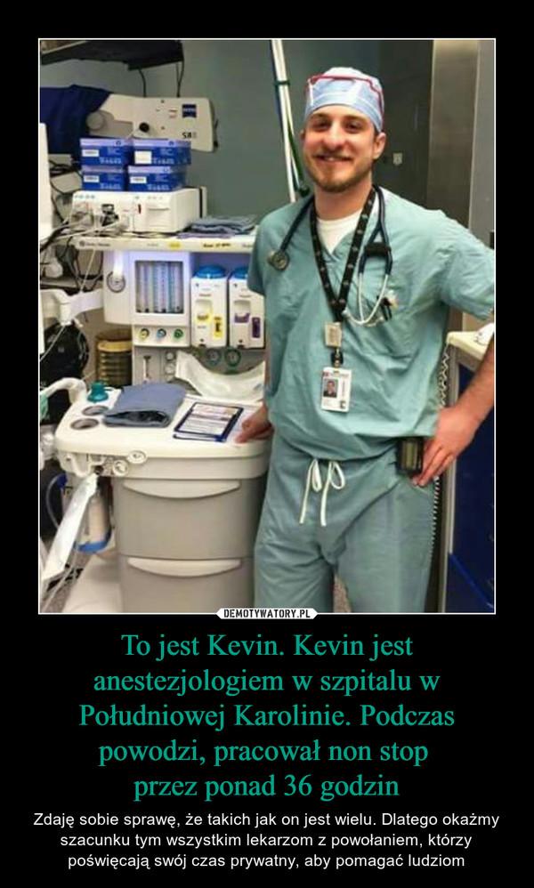 To jest Kevin. Kevin jest anestezjologiem w szpitalu w Południowej Karolinie. Podczas powodzi, pracował non stop przez ponad 36 godzin – Zdaję sobie sprawę, że takich jak on jest wielu. Dlatego okażmy szacunku tym wszystkim lekarzom z powołaniem, którzy poświęcają swój czas prywatny, aby pomagać ludziom