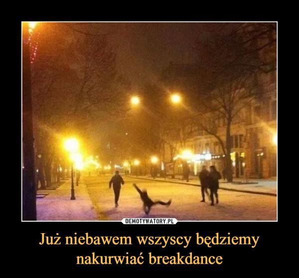 Już niebawem wszyscy będziemynakurwiać breakdance –