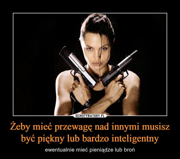 Żeby mieć przewagę nad innymi musisz być piękny lub bardzo inteligentny – ewentualnie mieć pieniądze lub broń