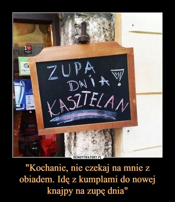 """""""Kochanie, nie czekaj na mnie z obiadem. Idę z kumplami do nowej knajpy na zupę dnia"""" –  ZUPA DNIA!KASZTELAN"""