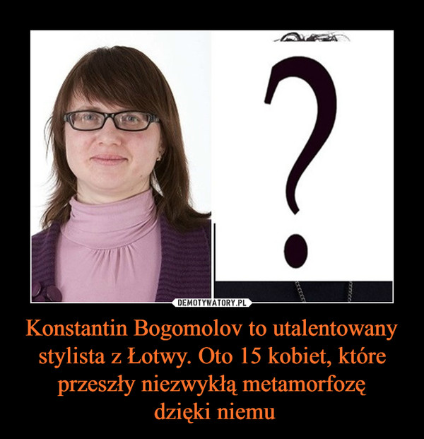 Konstantin Bogomolov to utalentowany stylista z Łotwy. Oto 15 kobiet, które przeszły niezwykłą metamorfozę dzięki niemu –