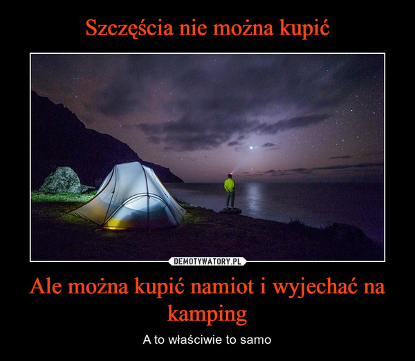 Ale można kupić namiot i wyjechać na kamping – A to właściwie to samo