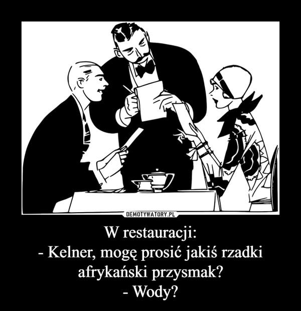 W restauracji:- Kelner, mogę prosić jakiś rzadki afrykański przysmak?- Wody? –