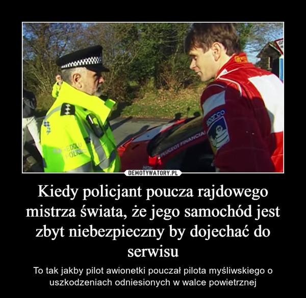 Kiedy policjant poucza rajdowego mistrza świata, że jego samochód jest zbyt niebezpieczny by dojechać do serwisu – To tak jakby pilot awionetki pouczał pilota myśliwskiego o uszkodzeniach odniesionych w walce powietrznej