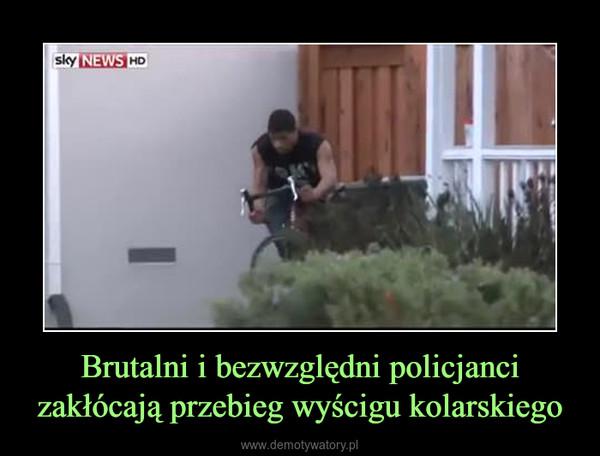 Brutalni i bezwzględni policjanci zakłócają przebieg wyścigu kolarskiego –