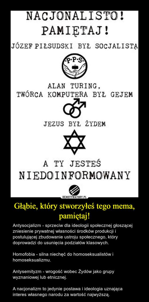 Głąbie, który stworzyłeś tego mema, pamiętaj! – Antysocjalizm - sprzeciw dla ideologii społecznej głoszącej zniesienie prywatnej własności środków produkcji i postulującej zbudowanie ustroju społecznego, który doprowadzi do usunięcia podziałów klasowych.Homofobia - silna niechęć do homoseksualistów i homoseksualizmu.Antysemityzm - wrogość wobec Żydów jako grupy wyznaniowej lub etnicznej.A nacjonalizm to jedynie postawa i ideologia uznająca interes własnego narodu za wartość najwyższą.