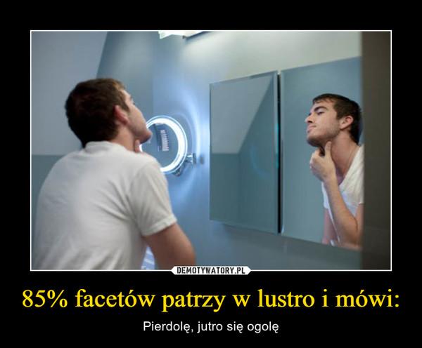 85% facetów patrzy w lustro i mówi: – Pierdolę, jutro się ogolę