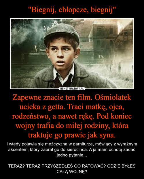 """""""Biegnij, chłopcze, biegnij"""" Zapewne znacie ten film. Ośmiolatek ucieka z getta. Traci matkę, ojca, rodzeństwo, a nawet rękę. Pod koniec wojny trafia do miłej rodziny, która traktuje go prawie jak syna."""