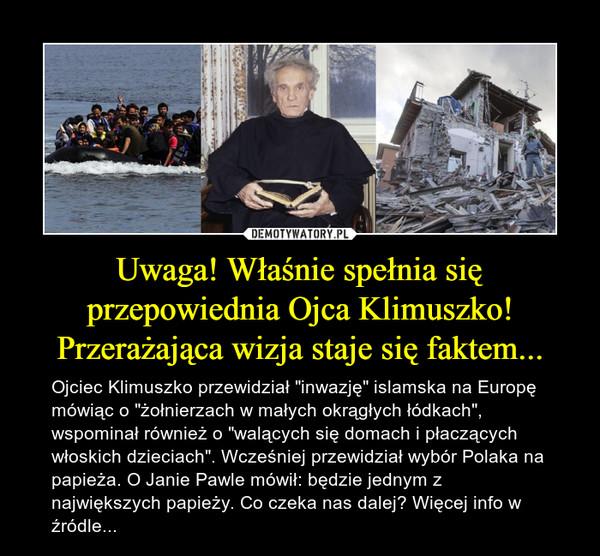 """Uwaga! Właśnie spełnia się przepowiednia Ojca Klimuszko! Przerażająca wizja staje się faktem... – Ojciec Klimuszko przewidział """"inwazję"""" islamska na Europę mówiąc o """"żołnierzach w małych okrągłych łódkach"""", wspominał również o """"walących się domach i płaczących włoskich dzieciach"""". Wcześniej przewidział wybór Polaka na papieża. O Janie Pawle mówił: będzie jednym z największych papieży. Co czeka nas dalej? Więcej info w źródle..."""