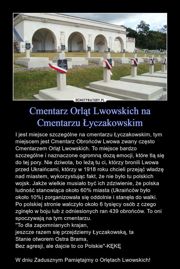 Cmentarz Orląt Lwowskich na Cmentarzu Łyczakowskim – I jest miejsce szczególne na cmentarzu Łyczakowskim, tym miejscem jest Cmentarz Obrońców Lwowa zwany często Cmentarzem Orląt Lwowskich. To miejsce bardzo szczególne i naznaczone ogromną dozą emocji, które tlą się do tej pory. Nie dziwota, bo leżą tu ci, którzy bronili Lwowa przed Ukraińcami, którzy w 1918 roku chcieli przejąć władzę nad miastem, wykorzystując fakt, że nie było tu polskich wojsk. Jakże wielkie musiało być ich zdziwienie, że polska ludność stanowiąca około 60% miasta (Ukraińców było około 10%) zorganizowała się oddolnie i stanęła do walki. Po polskiej stronie walczyło około 6 tysięcy osób z czego zginęło w boju lub z odniesionych ran 439 obrońców. To oni spoczywają na tym cmentarzu.''To dla zapomnianych krajan,jeszcze razem się przejdziemy Łyczakowską, taStanie otworem Ostra Brama,Bez agresji, ale dajcie to co Polskie''-KĘKĘW dniu Zadusznym Pamiętajmy o Orlętach Lwowskich!
