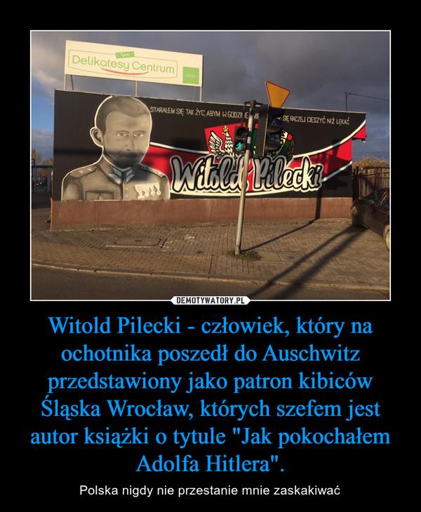 """Witold Pilecki - człowiek, który na ochotnika poszedł do Auschwitz przedstawiony jako patron kibiców Śląska Wrocław, których szefem jest autor książki o tytule """"Jak pokochałem Adolfa Hitlera"""". – Polska nigdy nie przestanie mnie zaskakiwać"""