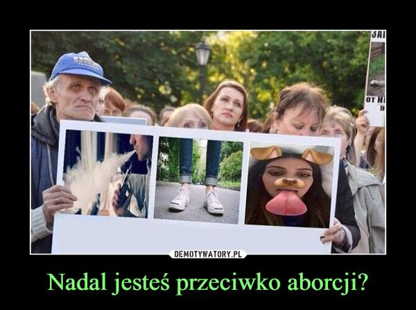 Nadal jesteś przeciwko aborcji? –