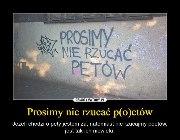 Prosimy nie rzucać p(o)etów – Jeżeli chodzi o pety jestem za, natomiast nie rzucajmy poetów, jest tak ich niewielu.