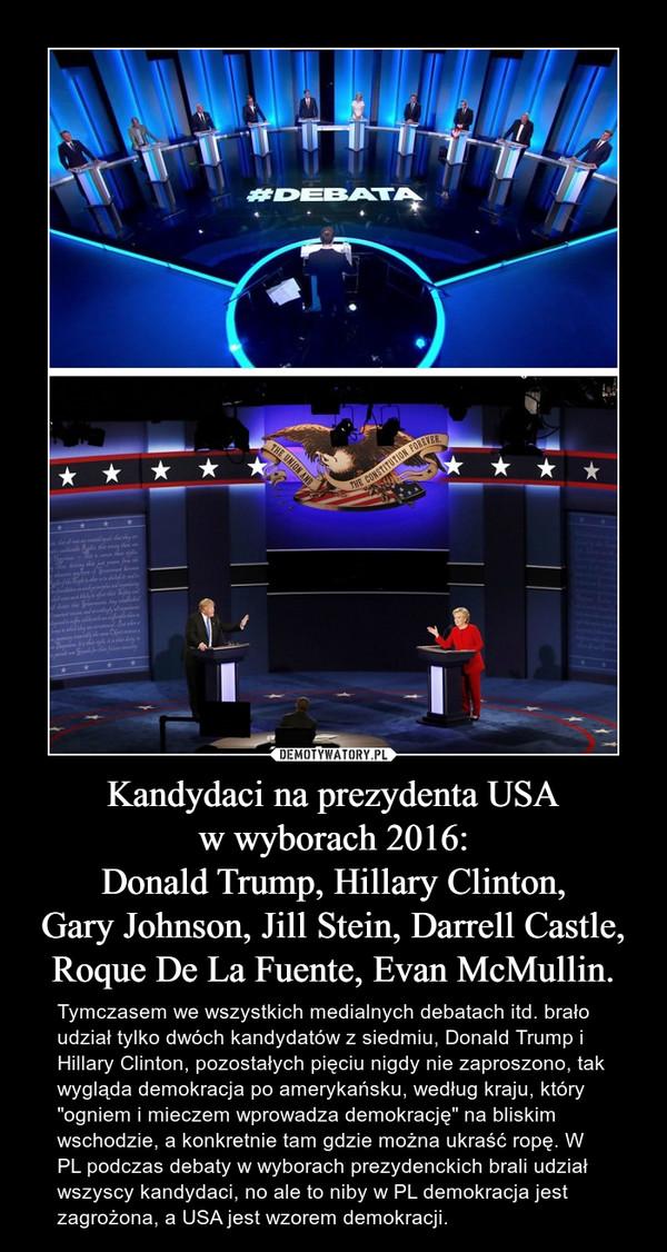 """Kandydaci na prezydenta USAw wyborach 2016:Donald Trump, Hillary Clinton,Gary Johnson, Jill Stein, Darrell Castle,Roque De La Fuente, Evan McMullin. – Tymczasem we wszystkich medialnych debatach itd. brało udział tylko dwóch kandydatów z siedmiu, Donald Trump i Hillary Clinton, pozostałych pięciu nigdy nie zaproszono, tak wygląda demokracja po amerykańsku, według kraju, który """"ogniem i mieczem wprowadza demokrację"""" na bliskim wschodzie, a konkretnie tam gdzie można ukraść ropę. W PL podczas debaty w wyborach prezydenckich brali udział wszyscy kandydaci, no ale to niby w PL demokracja jest zagrożona, a USA jest wzorem demokracji."""