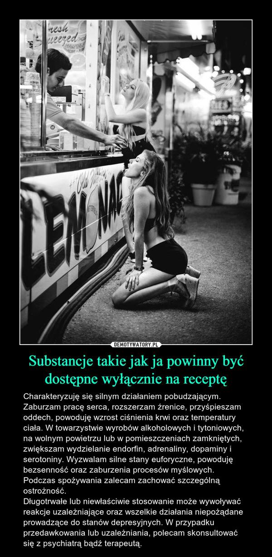 Substancje takie jak ja powinny być dostępne wyłącznie na receptę – Charakteryzuję się silnym działaniem pobudzającym. Zaburzam pracę serca, rozszerzam źrenice, przyśpieszam oddech, powoduję wzrost ciśnienia krwi oraz temperatury ciała. W towarzystwie wyrobów alkoholowych i tytoniowych, na wolnym powietrzu lub w pomieszczeniach zamkniętych, zwiększam wydzielanie endorfin, adrenaliny, dopaminy i serotoniny. Wyzwalam silne stany euforyczne, powoduję bezsenność oraz zaburzenia procesów myślowych.Podczas spożywania zalecam zachować szczególną ostrożność.Długotrwałe lub niewłaściwie stosowanie może wywoływać reakcje uzależniające oraz wszelkie działania niepożądane prowadzące do stanów depresyjnych. W przypadku przedawkowania lub uzależniania, polecam skonsultować się z psychiatrą bądź terapeutą.