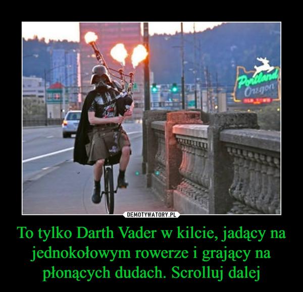 To tylko Darth Vader w kilcie, jadący na jednokołowym rowerze i grający na płonących dudach. Scrolluj dalej –