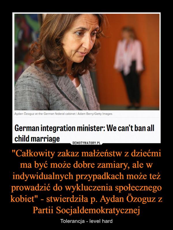 """""""Całkowity zakaz małżeństw z dziećmi ma być może dobre zamiary, ale w indywidualnych przypadkach może też prowadzić do wykluczenia społecznego kobiet"""" - stwierdziła p. Aydan Özoguz z Partii Socjaldemokratycznej – Tolerancja - level hard"""