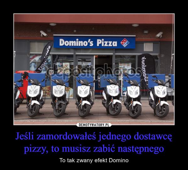 Jeśli zamordowałeś jednego dostawcę pizzy, to musisz zabić następnego – To tak zwany efekt Domino