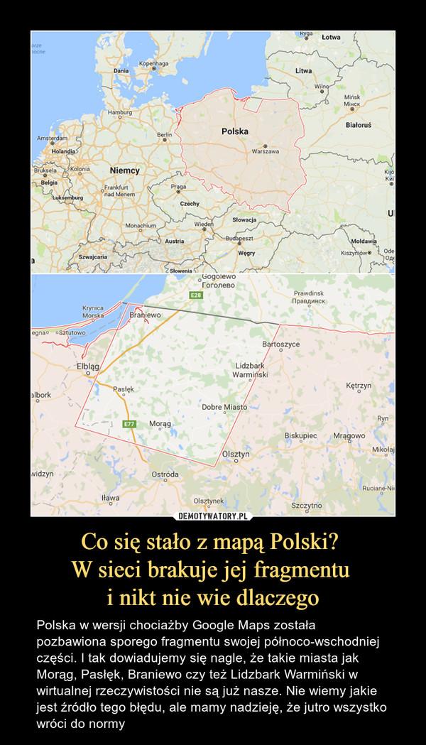 Co się stało z mapą Polski? W sieci brakuje jej fragmentu i nikt nie wie dlaczego – Polska w wersji chociażby Google Maps została pozbawiona sporego fragmentu swojej północo-wschodniej części. I tak dowiadujemy się nagle, że takie miasta jak Morąg, Pasłęk, Braniewo czy też Lidzbark Warmiński w wirtualnej rzeczywistości nie są już nasze. Nie wiemy jakie jest źródło tego błędu, ale mamy nadzieję, że jutro wszystko wróci do normy