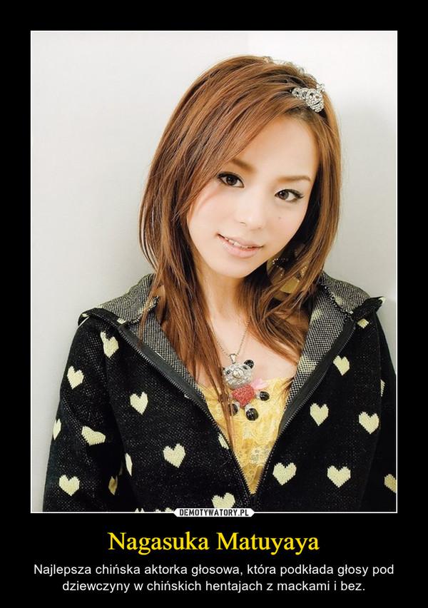 Nagasuka Matuyaya – Najlepsza chińska aktorka głosowa, która podkłada głosy pod dziewczyny w chińskich hentajach z mackami i bez.
