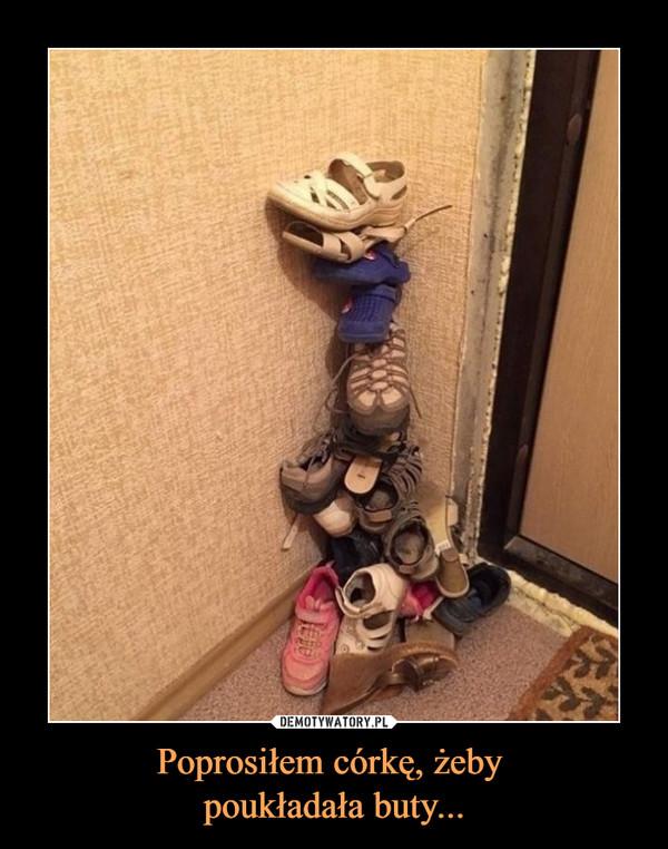 Poprosiłem córkę, żeby poukładała buty... –