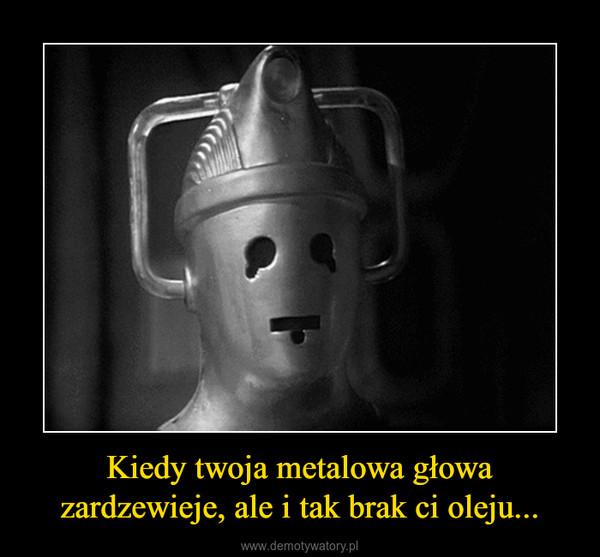 Kiedy twoja metalowa głowa zardzewieje, ale i tak brak ci oleju... –