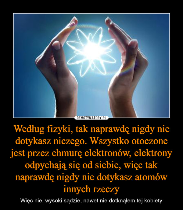 Według fizyki, tak naprawdę nigdy nie dotykasz niczego. Wszystko otoczone jest przez chmurę elektronów, elektrony odpychają się od siebie, więc tak naprawdę nigdy nie dotykasz atomów innych rzeczy – Więc nie, wysoki sądzie, nawet nie dotknąłem tej kobiety