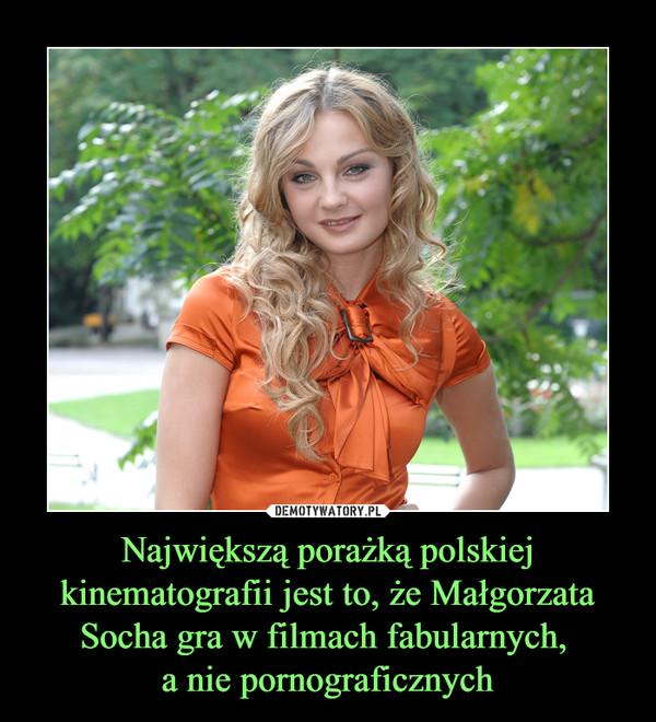 Największą porażką polskiej kinematografii jest to, że Małgorzata Socha gra w filmach fabularnych, a nie pornograficznych –