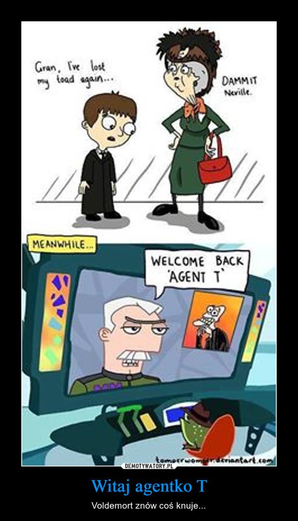 Witaj agentko T – Voldemort znów coś knuje...