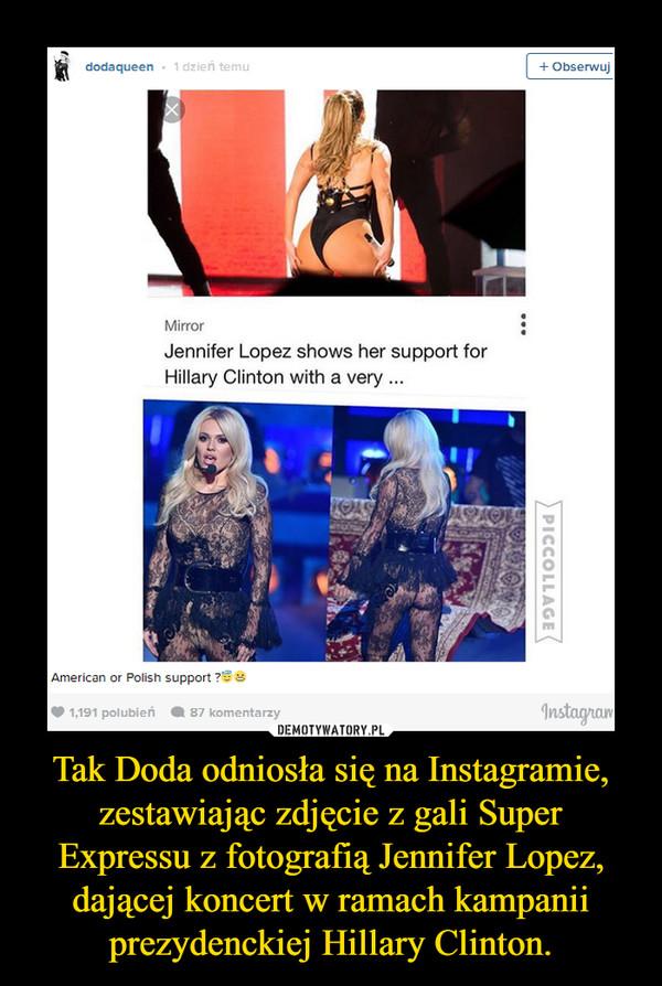 Tak Doda odniosła się na Instagramie, zestawiając zdjęcie z gali Super Expressu z fotografią Jennifer Lopez, dającej koncert w ramach kampanii prezydenckiej Hillary Clinton. –
