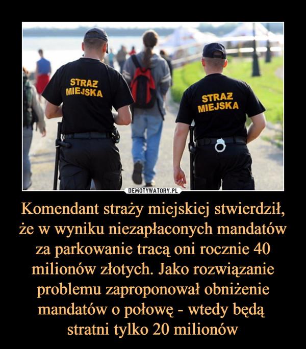 Komendant straży miejskiej stwierdził, że w wyniku niezapłaconych mandatów za parkowanie tracą oni rocznie 40 milionów złotych. Jako rozwiązanie problemu zaproponował obniżenie mandatów o połowę - wtedy będą stratni tylko 20 milionów –
