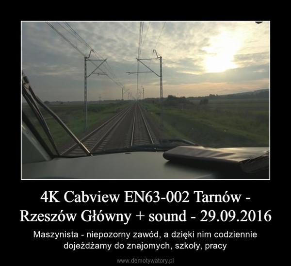 4K Cabview EN63-002 Tarnów - Rzeszów Główny + sound - 29.09.2016 – Maszynista - niepozorny zawód, a dzięki nim codziennie dojeżdżamy do znajomych, szkoły, pracy