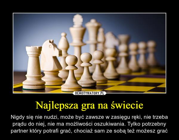 Najlepsza gra na świecie – Nigdy się nie nudzi, może być zawsze w zasięgu ręki, nie trzeba prądu do niej, nie ma możliwości oszukiwania. Tylko potrzebny partner który potrafi grać, chociaż sam ze sobą też możesz grać
