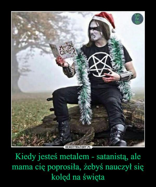 Kiedy jesteś metalem - satanistą, ale mama cię poprosiła, żebyś nauczył się kolęd na święta –