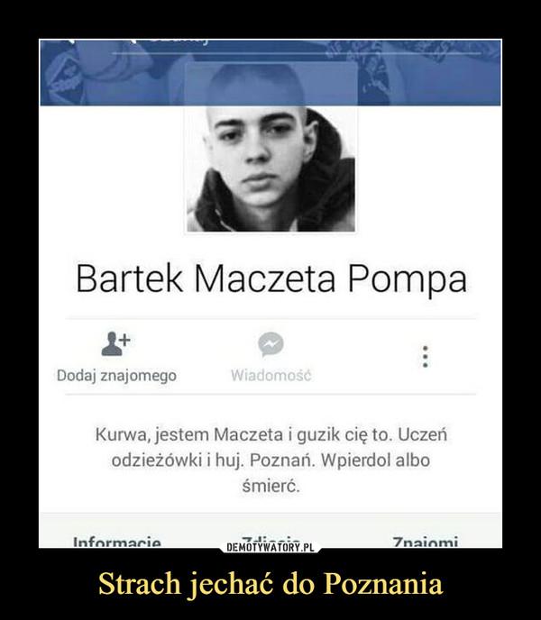Strach jechać do Poznania –  Bartek maczeta PompaKurwa, jestem Maczeta i guzik cię to. Uczeń odzieżówki i huj. Poznań. Wpierdol albo śmierć.