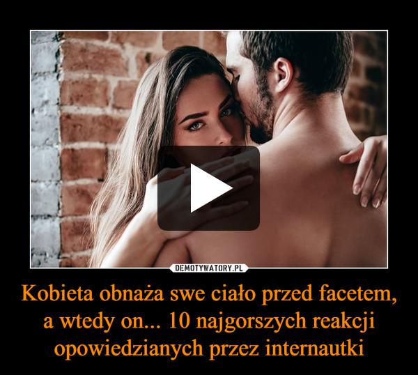 Kobieta obnaża swe ciało przed facetem, a wtedy on... 10 najgorszych reakcji opowiedzianych przez internautki –