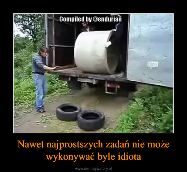 Nawet najprostszych zadań nie może wykonywać byle idiota –