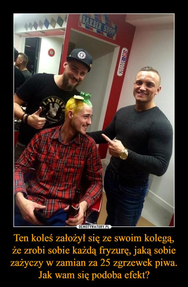 Ten koleś założył się ze swoim kolegą, że zrobi sobie każdą fryzurę, jaką sobie zażyczy w zamian za 25 zgrzewek piwa. Jak wam się podoba efekt? –