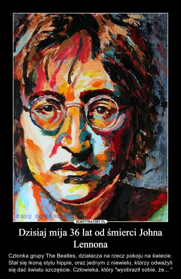 """Dzisiaj mija 36 lat od śmierci Johna Lennona – Członka grupy The Beatles, działacza na rzecz pokoju na świecie. Stał się ikoną stylu hippie, oraz jednym z niewielu, którzy odważyli się dać światu szczęście. Człowieka, który """"wyobraził sobie, że... """""""