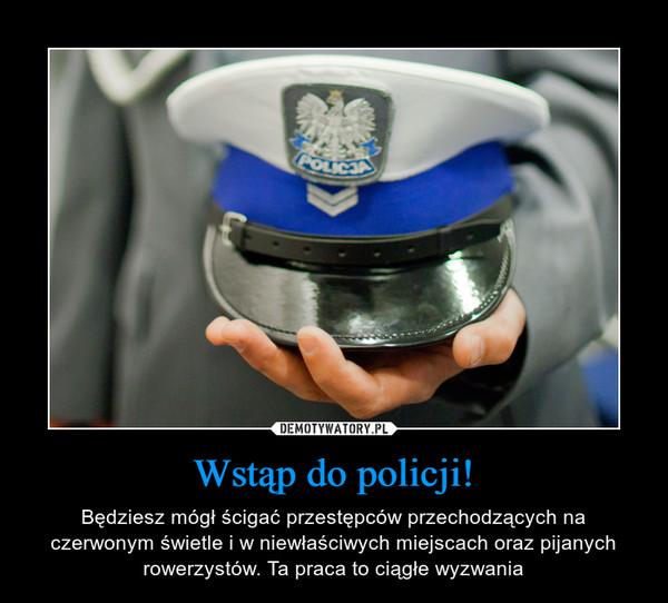 Wstąp do policji! – Będziesz mógł ścigać przestępców przechodzących na czerwonym świetle i w niewłaściwych miejscach oraz pijanych rowerzystów. Ta praca to ciągłe wyzwania
